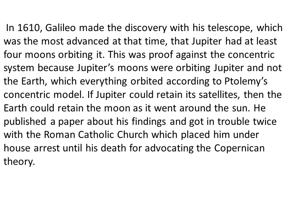 In 1610, Galileo made the discovery with his telescope, which was the most advanced at that time, that Jupiter had at least four moons orbiting it.