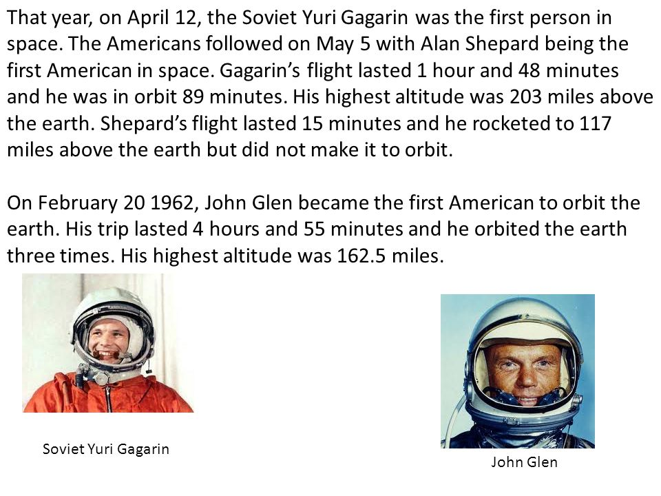 That year, on April 12, the Soviet Yuri Gagarin was the first person in space. The Americans followed on May 5 with Alan Shepard being the first American in space. Gagarin's flight lasted 1 hour and 48 minutes and he was in orbit 89 minutes. His highest altitude was 203 miles above the earth. Shepard's flight lasted 15 minutes and he rocketed to 117 miles above the earth but did not make it to orbit.