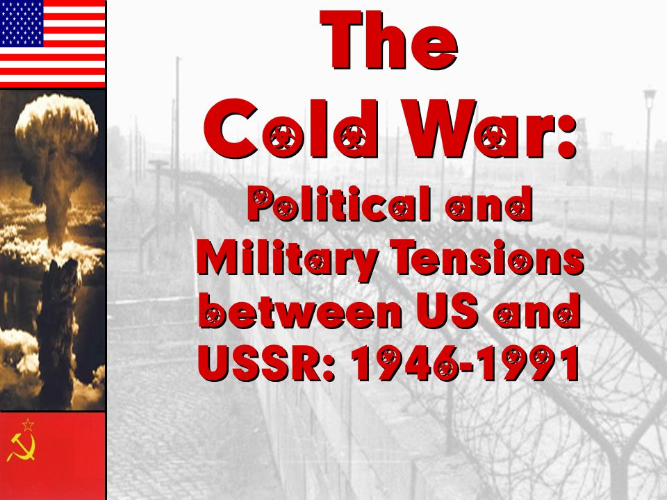 The Cold War: Political and Military Tensions between US and USSR: 1946-1991