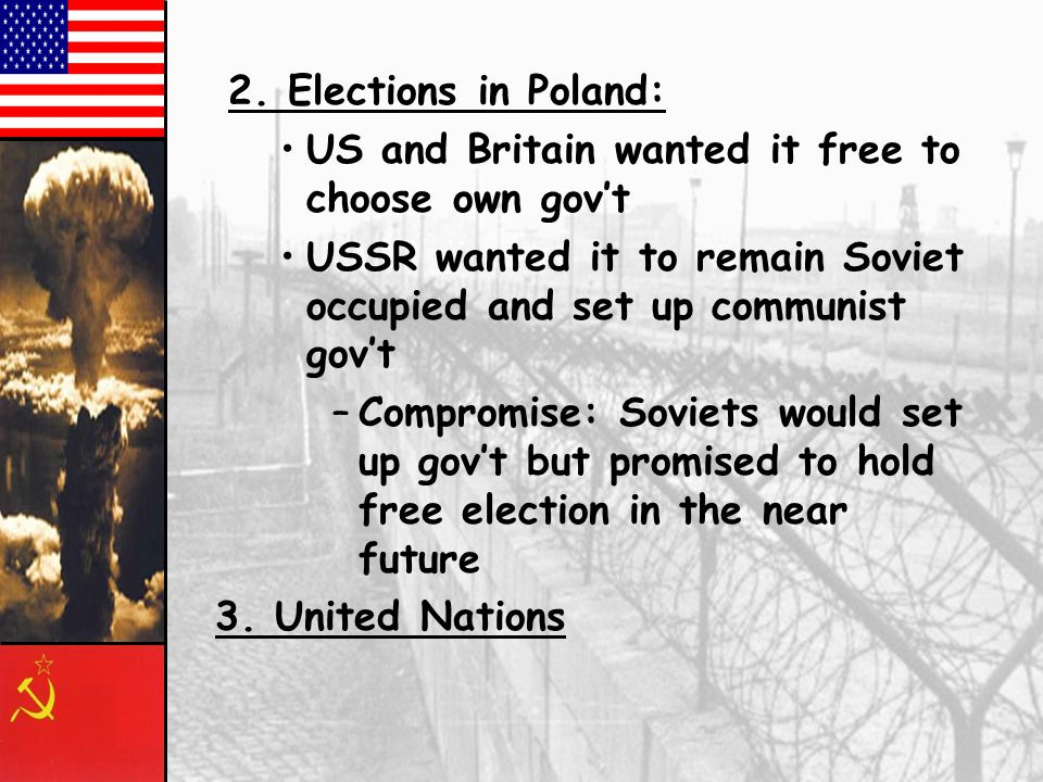 2. Elections in Poland: US and Britain wanted it free to choose own gov't. USSR wanted it to remain Soviet occupied and set up communist gov't.