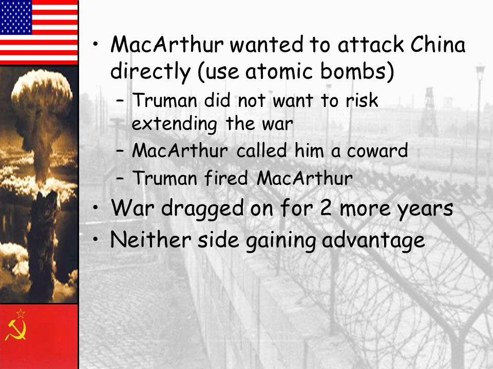 MacArthur wanted to attack China directly (use atomic bombs)