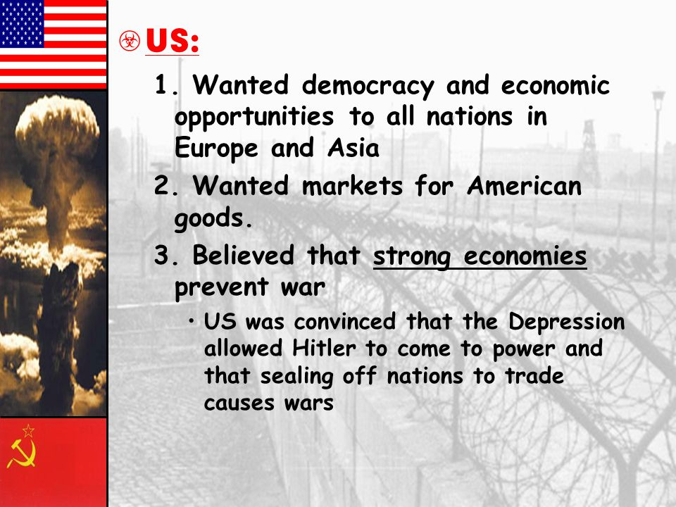 US: 1. Wanted democracy and economic opportunities to all nations in Europe and Asia. 2. Wanted markets for American goods.