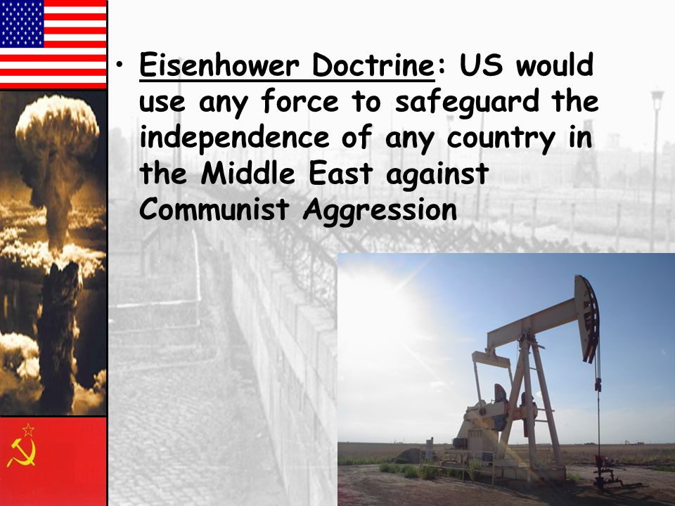 Eisenhower Doctrine: US would use any force to safeguard the independence of any country in the Middle East against Communist Aggression.