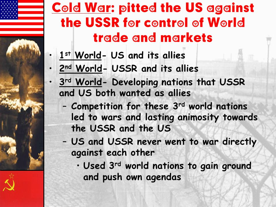 Cold War: pitted the US against the USSR for control of World trade and markets