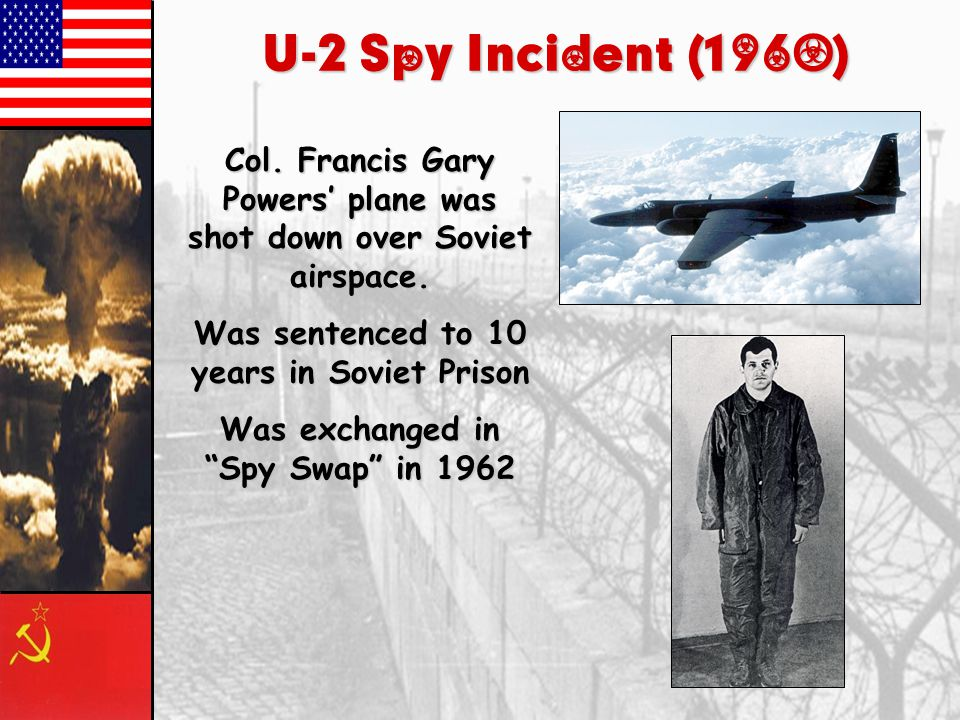 U-2 Spy Incident (1960) Col. Francis Gary Powers' plane was shot down over Soviet airspace. Was sentenced to 10 years in Soviet Prison.