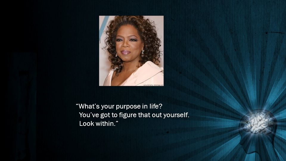 What's your purpose in life You've got to figure that out yourself.