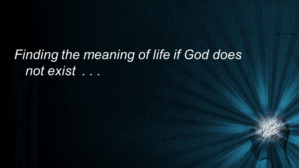 Finding the meaning of life if God does not exist . . .
