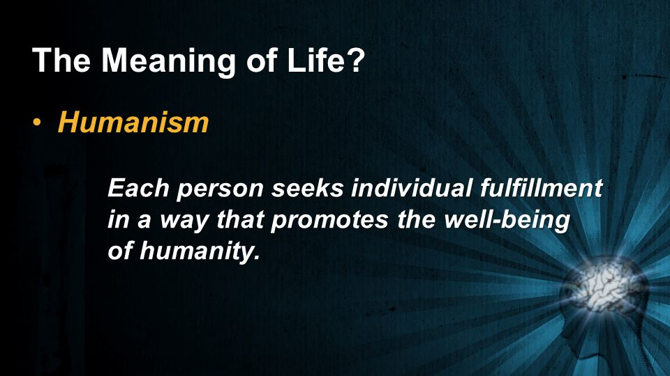 The Meaning of Life Humanism Each person seeks individual fulfillment