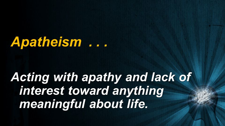 Apatheism Acting with apathy and lack of interest toward anything meaningful about life.