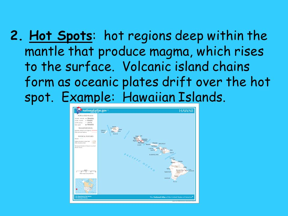2. Hot Spots: hot regions deep within the mantle that produce magma, which rises to the surface.