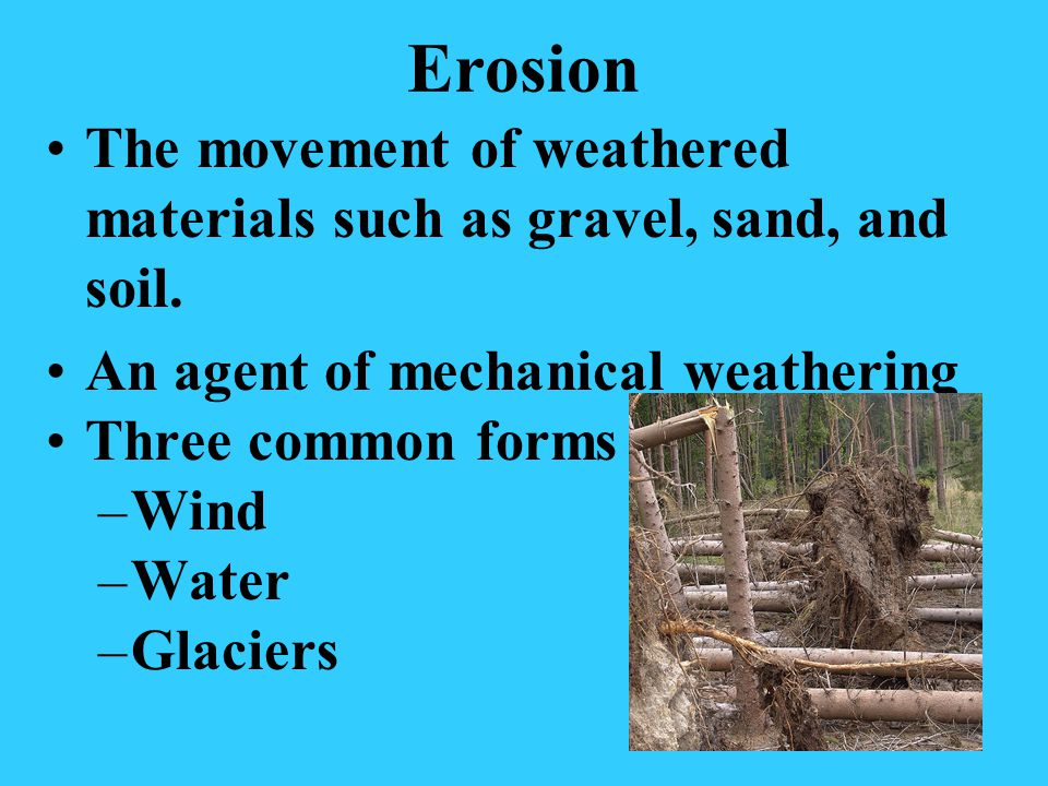 Erosion The movement of weathered materials such as gravel, sand, and soil. An agent of mechanical weathering.