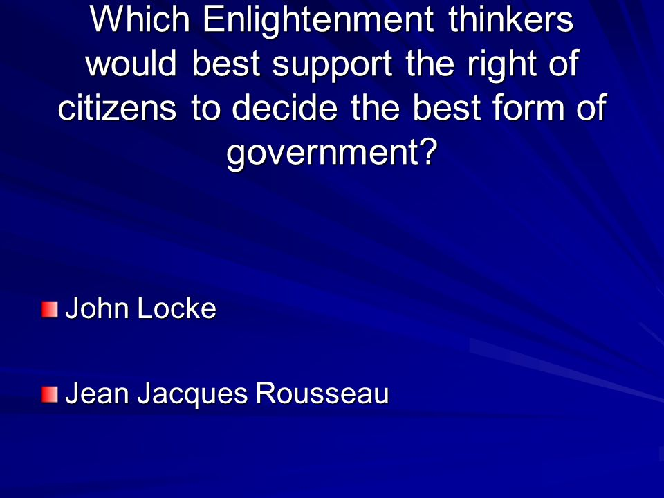 Which Enlightenment thinkers would best support the right of citizens to decide the best form of government
