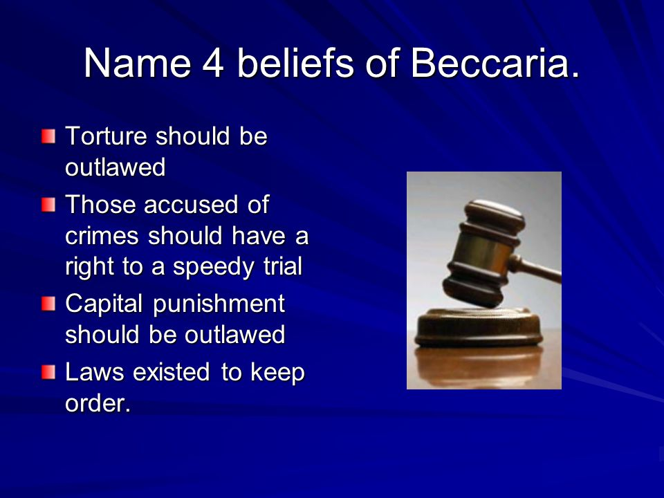 Name 4 beliefs of Beccaria.