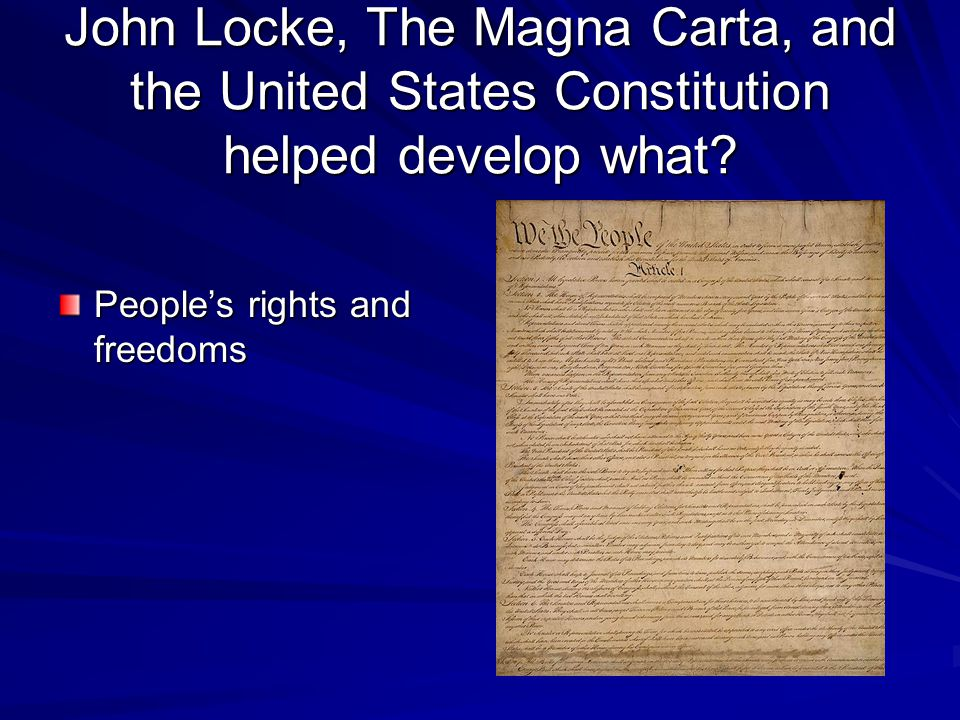 John Locke, The Magna Carta, and the United States Constitution helped develop what