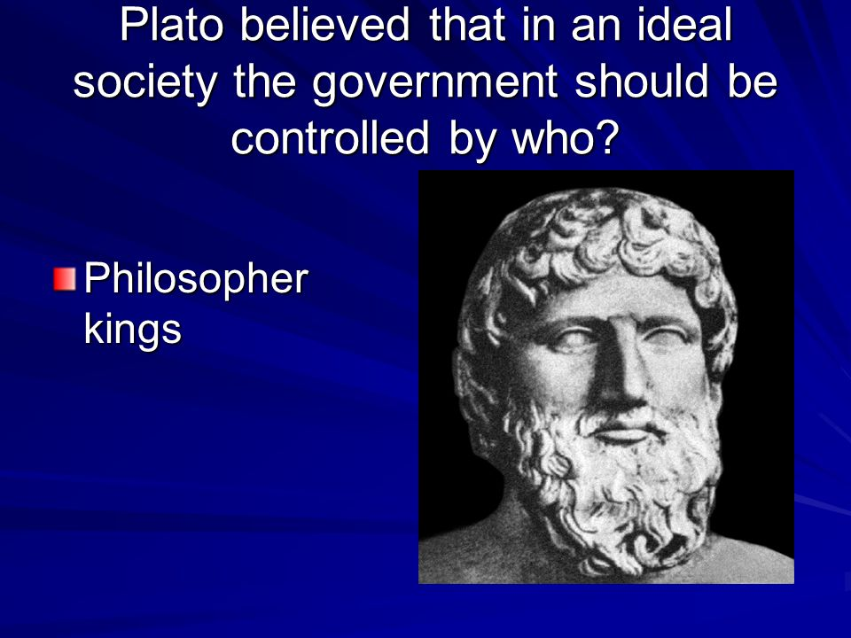 Plato believed that in an ideal society the government should be controlled by who