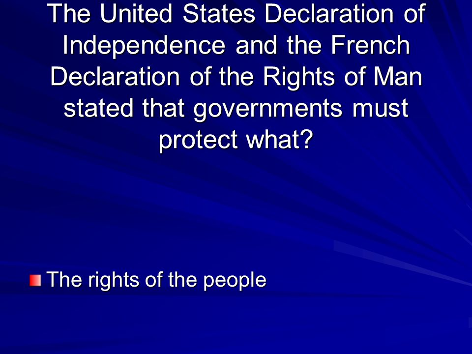 The United States Declaration of Independence and the French Declaration of the Rights of Man stated that governments must protect what