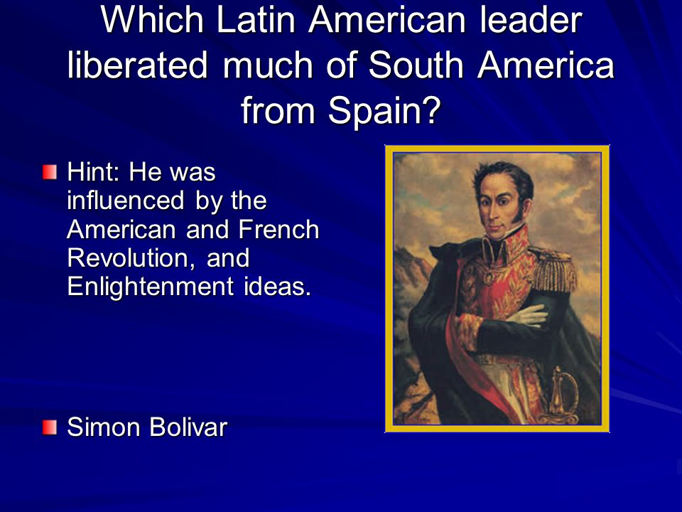 Which Latin American leader liberated much of South America from Spain