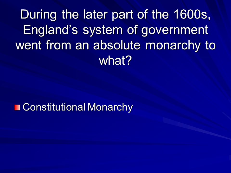 During the later part of the 1600s, England's system of government went from an absolute monarchy to what