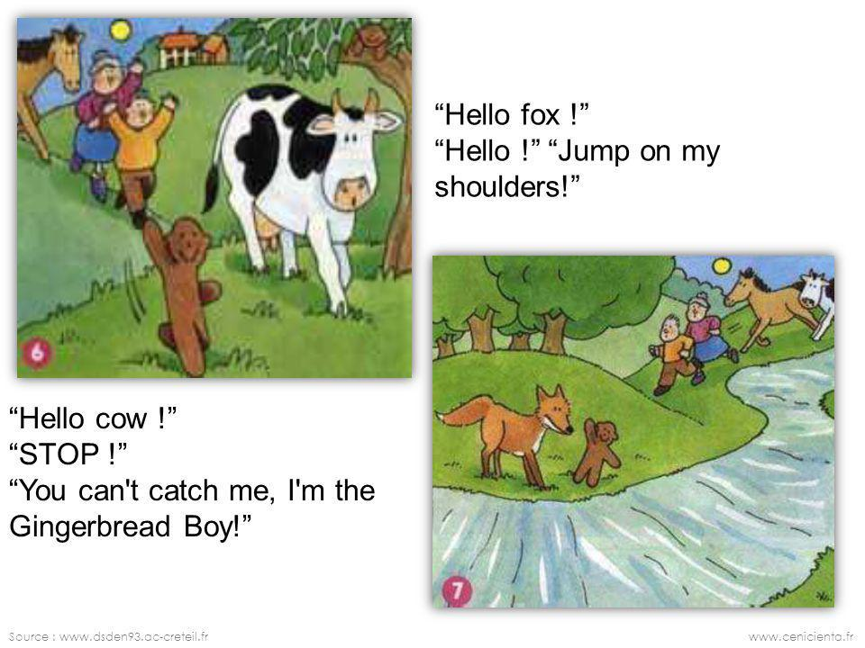 Hello fox ! Hello ! Jump on my shoulders! Hello cow ! STOP ! You can t catch me, I m the Gingerbread Boy!