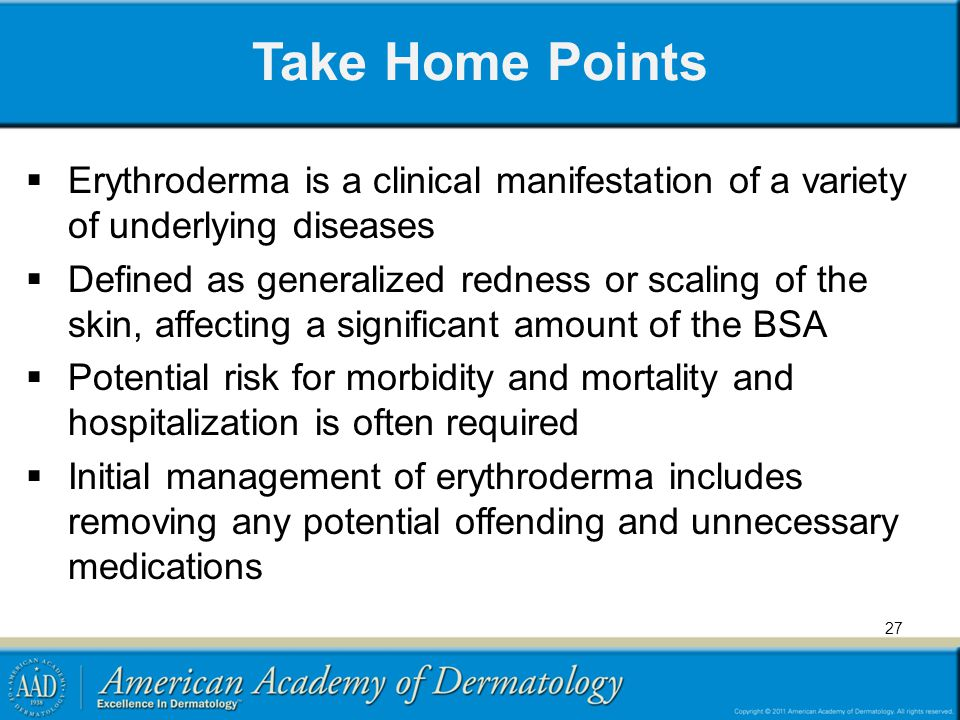 Take Home Points Erythroderma is a clinical manifestation of a variety of underlying diseases.