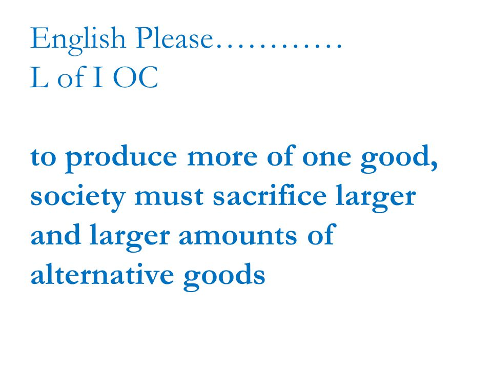 English Please………… L of I OC to produce more of one good, society must sacrifice larger and larger amounts of alternative goods