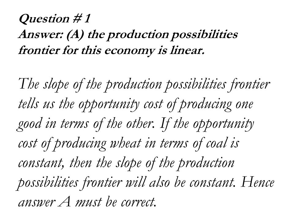 Question # 1 Answer: (A) the production possibilities frontier for this economy is linear.