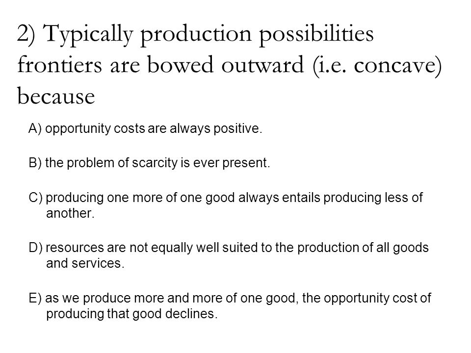 2) Typically production possibilities frontiers are bowed outward (i.e. concave) because