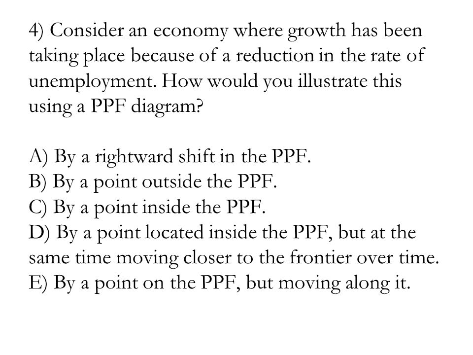 4) Consider an economy where growth has been taking place because of a reduction in the rate of unemployment.