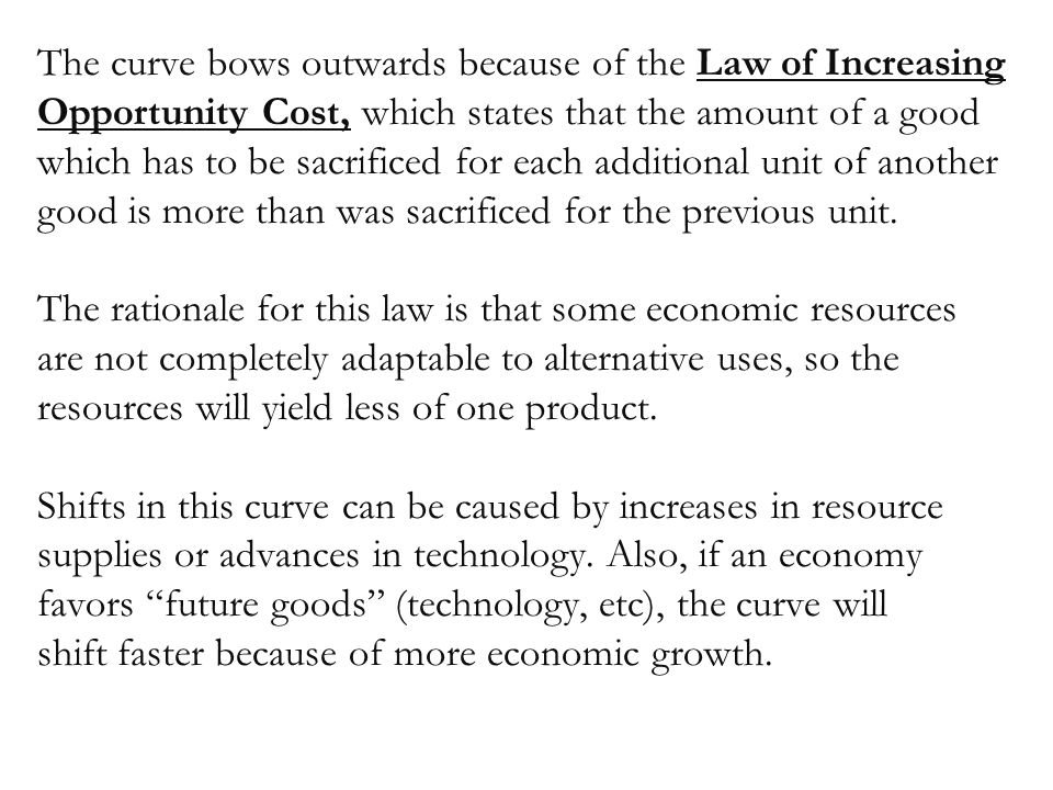 The curve bows outwards because of the Law of Increasing Opportunity Cost, which states that the amount of a good which has to be sacrificed for each additional unit of another good is more than was sacrificed for the previous unit.