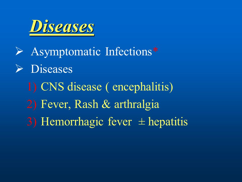 Diseases Asymptomatic Infections* Diseases CNS disease ( encephalitis)