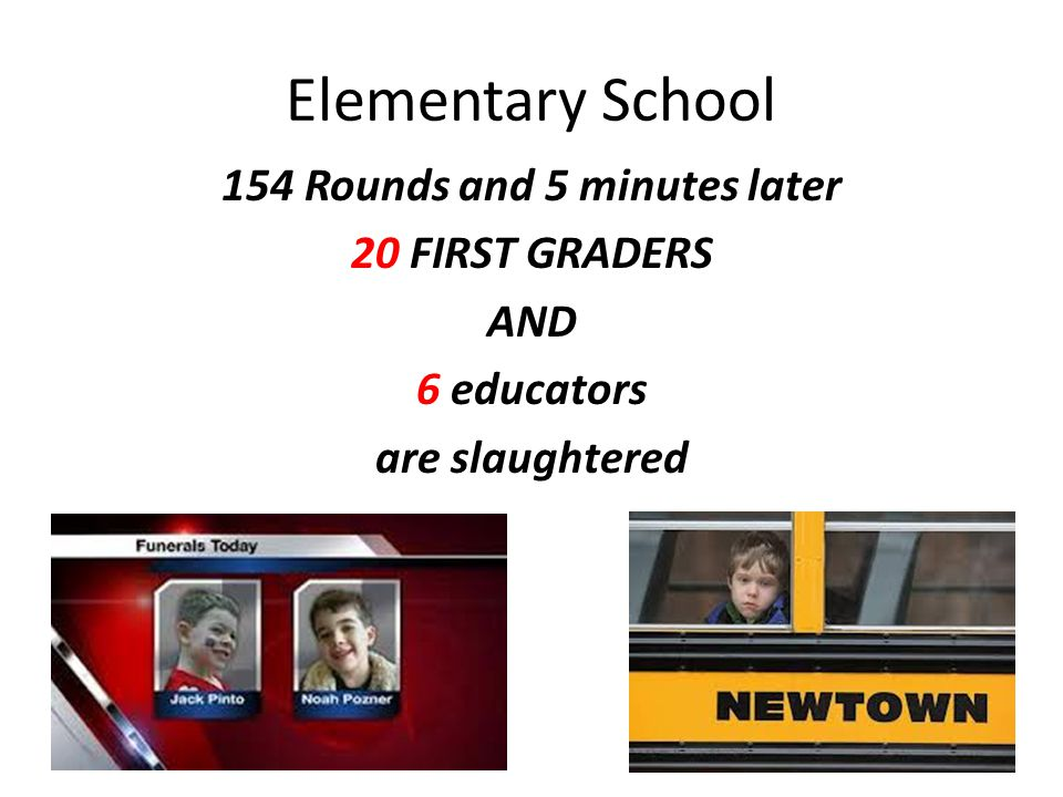 Elementary School 154 Rounds and 5 minutes later 20 FIRST GRADERS AND 6 educators are slaughtered