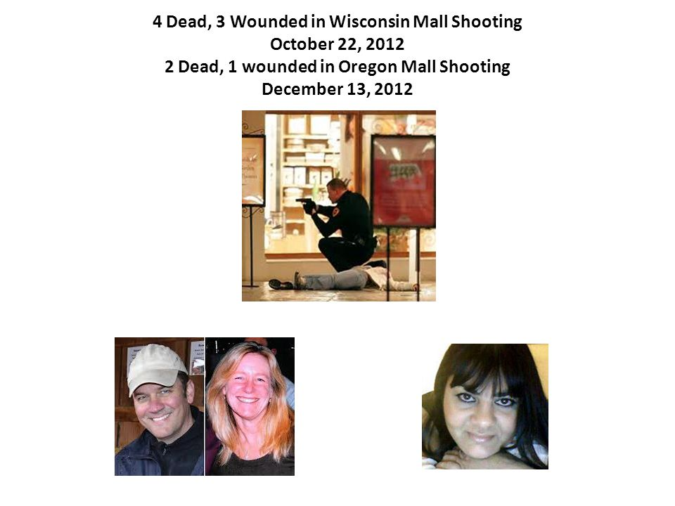 4 Dead, 3 Wounded in Wisconsin Mall Shooting October 22, 2012 2 Dead, 1 wounded in Oregon Mall Shooting December 13, 2012
