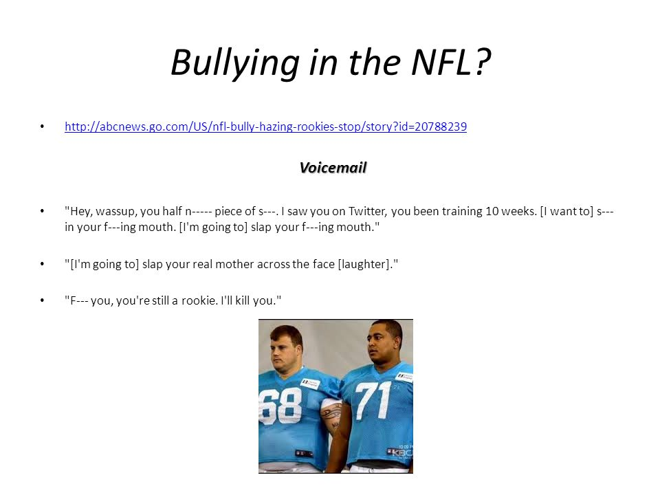 Bullying in the NFL http://abcnews.go.com/US/nfl-bully-hazing-rookies-stop/story id=20788239. Voicemail.