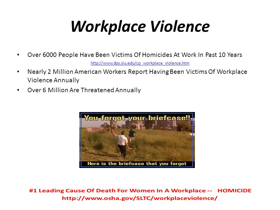 Workplace Violence Over 6000 People Have Been Victims Of Homicides At Work In Past 10 Years. http://www.dps.siu.edu/cp_workplace_violence.htm.