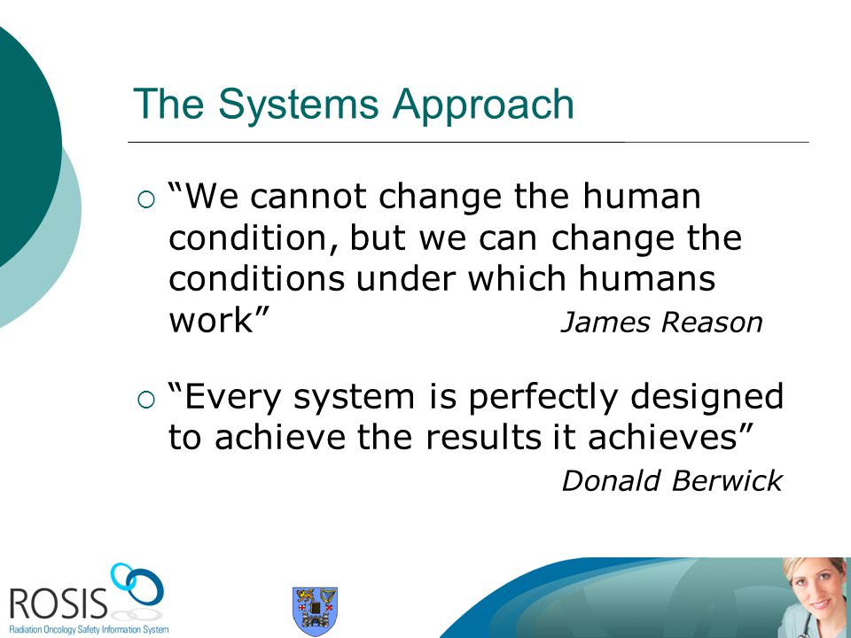 The Systems Approach We cannot change the human condition, but we can change the conditions under which humans work James Reason.