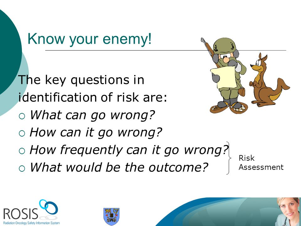 Know your enemy! The key questions in identification of risk are: