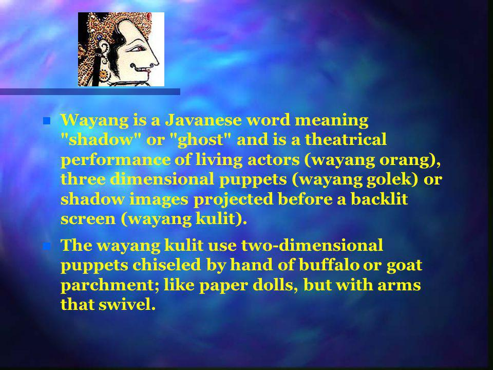 Wayang is a Javanese word meaning shadow or ghost and is a theatrical performance of living actors (wayang orang), three dimensional puppets (wayang golek) or shadow images projected before a backlit screen (wayang kulit).