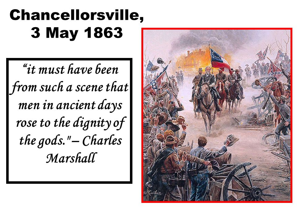 Chancellorsville, 3 May 1863 it must have been from such a scene that men in ancient days rose to the dignity of the gods. – Charles Marshall.