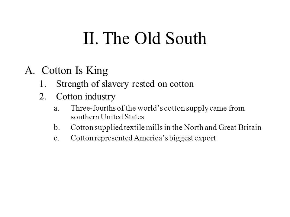 II. The Old South Cotton Is King Strength of slavery rested on cotton