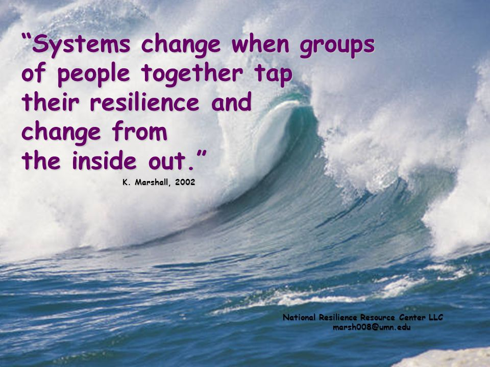 Systems change when groups of people together tap their resilience and change from the inside out. K. Marshall, 2002