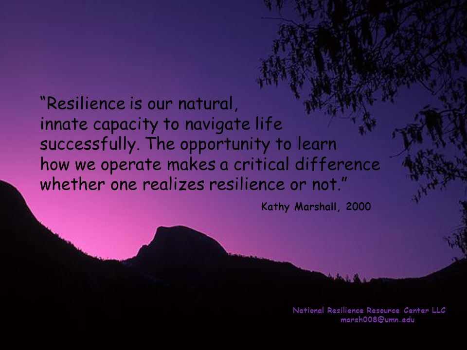 Resilience is our natural, innate capacity to navigate life successfully. The opportunity to learn how we operate makes a critical difference whether one realizes resilience or not. Kathy Marshall, 2000