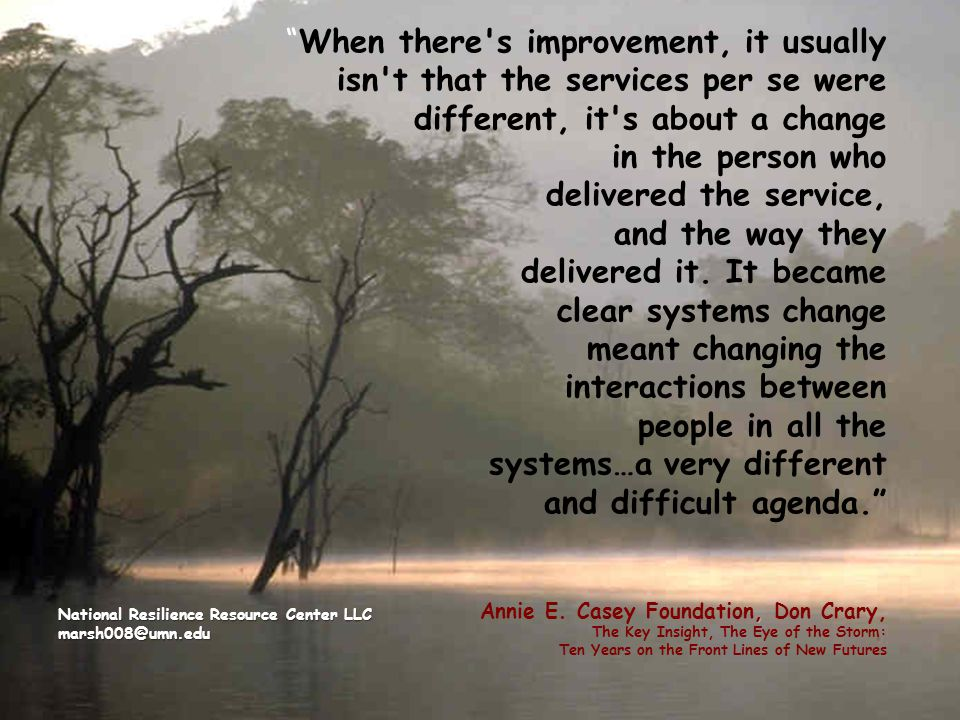 When there s improvement, it usually isn t that the services per se were different, it s about a change in the person who delivered the service, and the way they delivered it. It became clear systems change meant changing the interactions between people in all the systems…a very different and difficult agenda. Annie E. Casey Foundation, Don Crary, The Key Insight, The Eye of the Storm: Ten Years on the Front Lines of New Futures