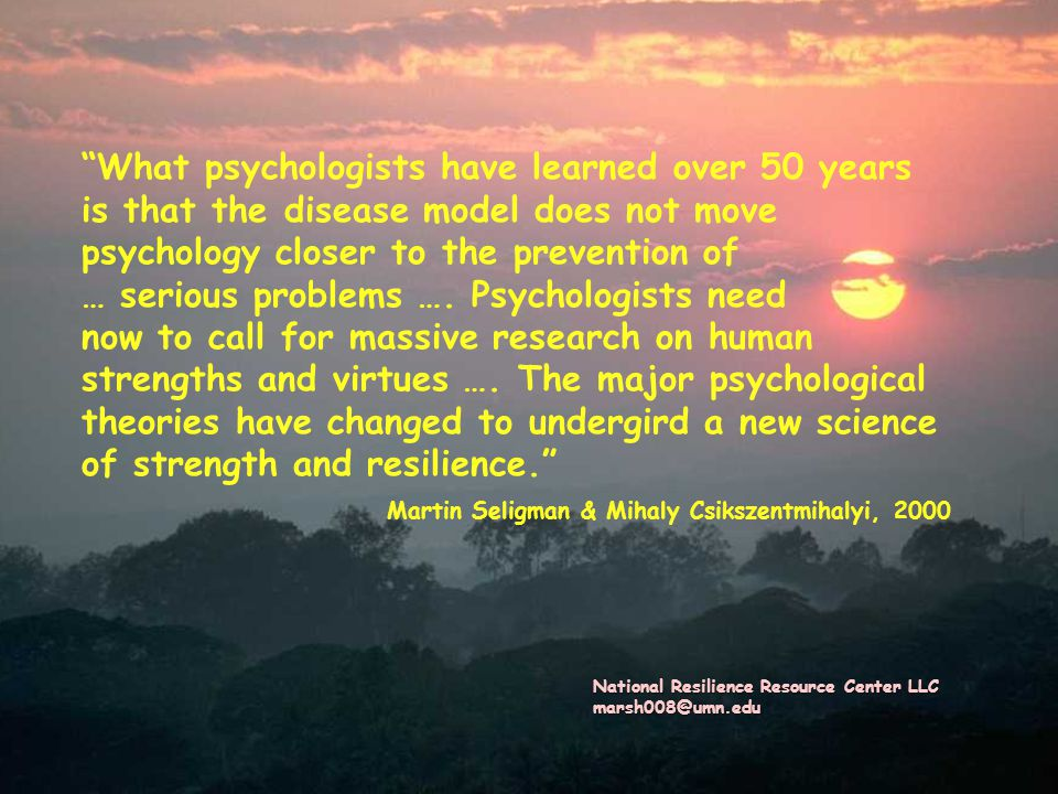 What psychologists have learned over 50 years is that the disease model does not move psychology closer to the prevention of … serious problems …. Psychologists need now to call for massive research on human strengths and virtues …. The major psychological theories have changed to undergird a new science of strength and resilience. Martin Seligman & Mihaly Csikszentmihalyi, 2000