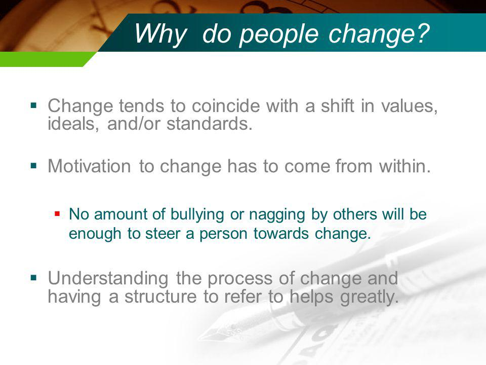 Why do people change Change tends to coincide with a shift in values, ideals, and/or standards. Motivation to change has to come from within.
