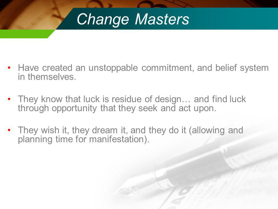 Change Masters Have created an unstoppable commitment, and belief system in themselves.