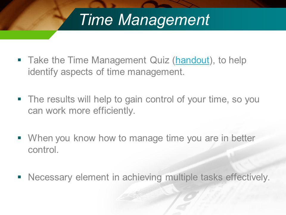 Time Management Take the Time Management Quiz (handout), to help identify aspects of time management.