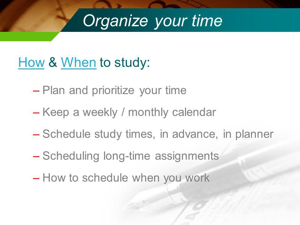 Organize your time How & When to study: Plan and prioritize your time