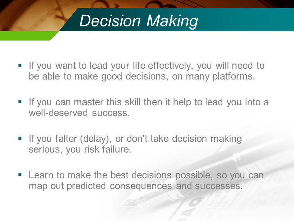 Decision Making If you want to lead your life effectively, you will need to be able to make good decisions, on many platforms.