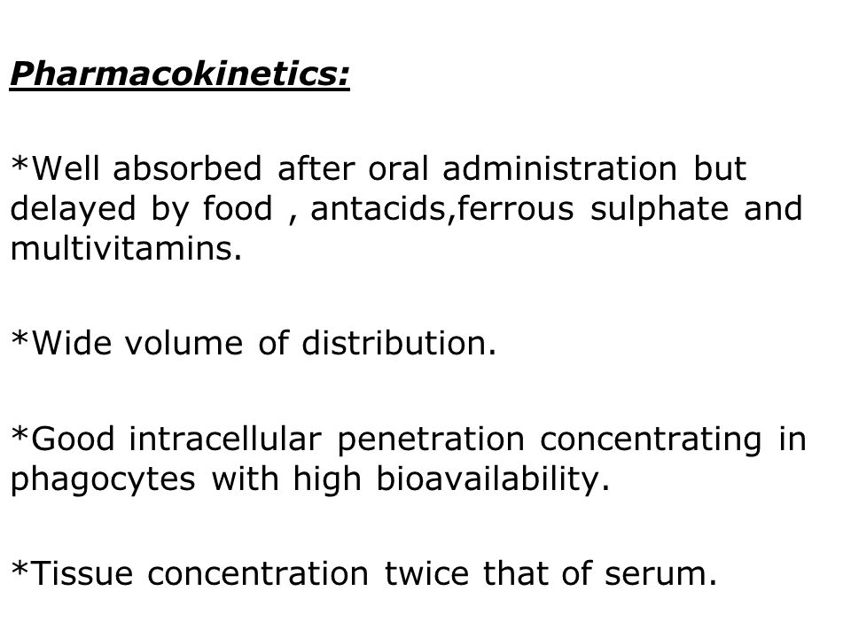 Pharmacokinetics: *Well absorbed after oral administration but delayed by food , antacids,ferrous sulphate and multivitamins.
