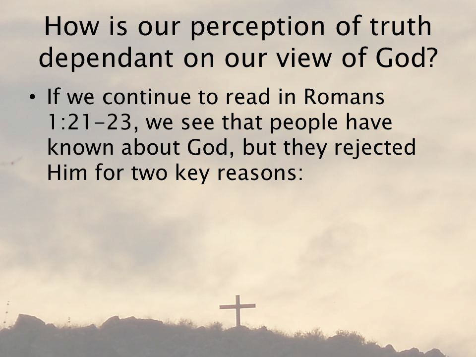 How is our perception of truth dependant on our view of God